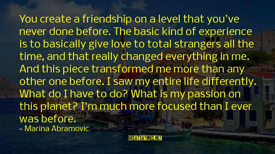 Strangers Sayings By Marina Abramovic: You create a friendship on a level that you've never done before. The basic kind