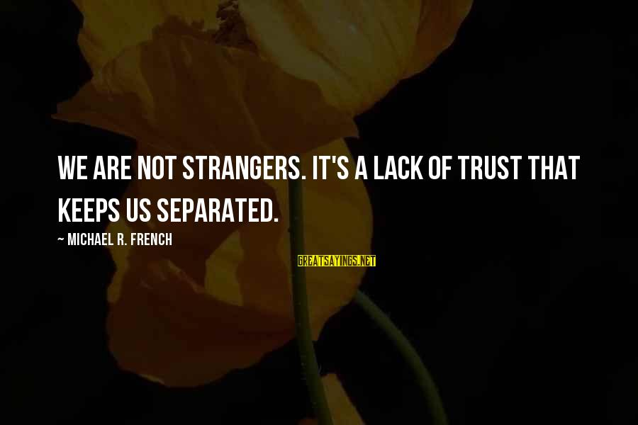 Strangers Sayings By Michael R. French: We are not strangers. It's a lack of trust that keeps us separated.