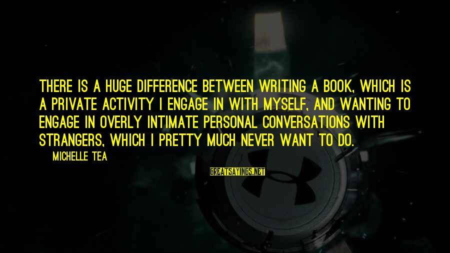 Strangers Sayings By Michelle Tea: There is a huge difference between writing a book, which is a private activity I