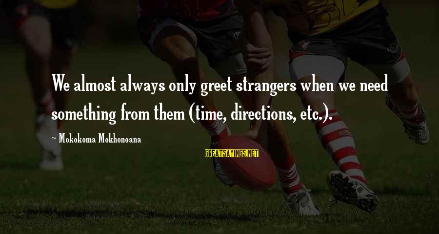 Strangers Sayings By Mokokoma Mokhonoana: We almost always only greet strangers when we need something from them (time, directions, etc.).