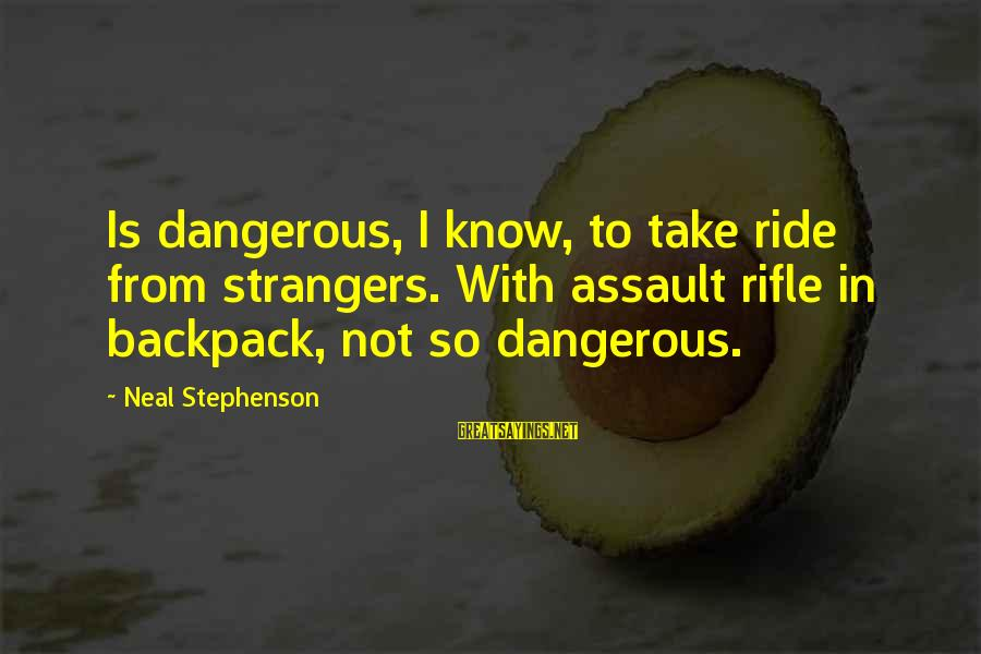 Strangers Sayings By Neal Stephenson: Is dangerous, I know, to take ride from strangers. With assault rifle in backpack, not