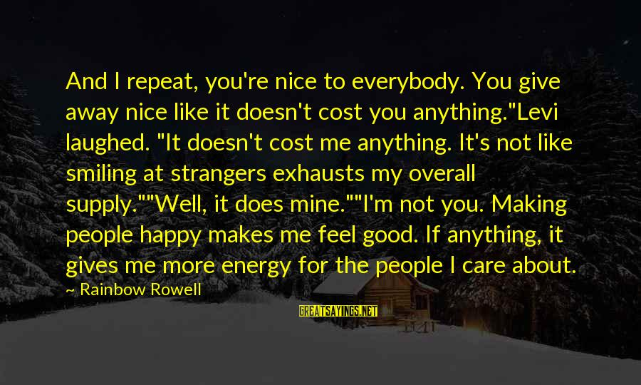 Strangers Sayings By Rainbow Rowell: And I repeat, you're nice to everybody. You give away nice like it doesn't cost