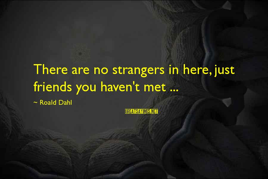 Strangers Sayings By Roald Dahl: There are no strangers in here, just friends you haven't met ...
