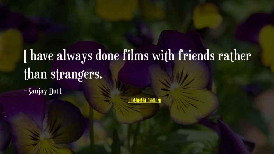 Strangers Sayings By Sanjay Dutt: I have always done films with friends rather than strangers.
