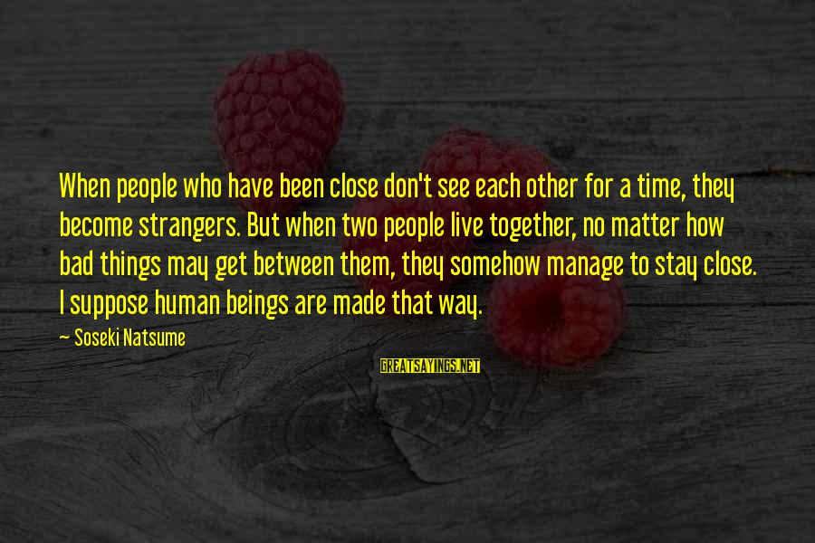 Strangers Sayings By Soseki Natsume: When people who have been close don't see each other for a time, they become