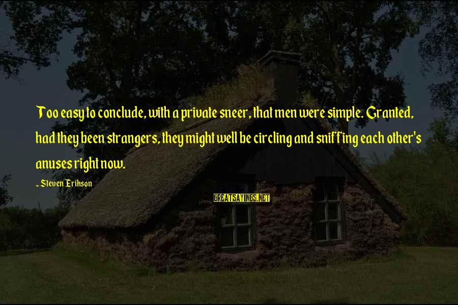 Strangers Sayings By Steven Erikson: Too easy to conclude, with a private sneer, that men were simple. Granted, had they