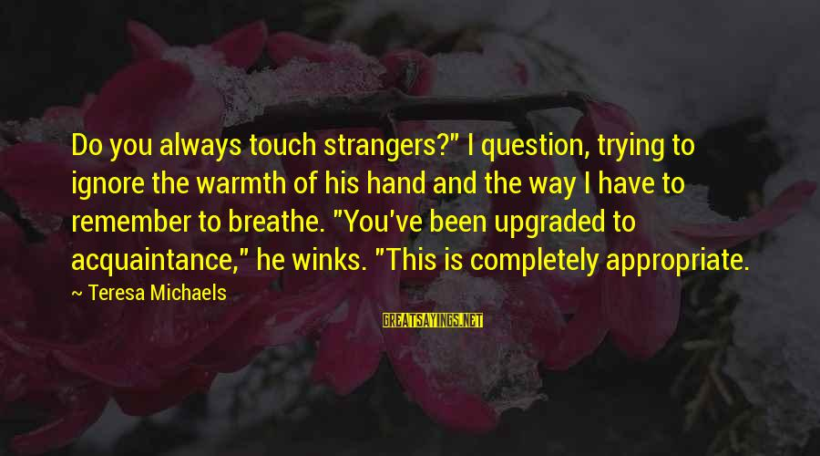 """Strangers Sayings By Teresa Michaels: Do you always touch strangers?"""" I question, trying to ignore the warmth of his hand"""
