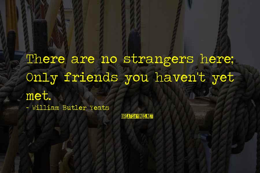 Strangers Sayings By William Butler Yeats: There are no strangers here; Only friends you haven't yet met.
