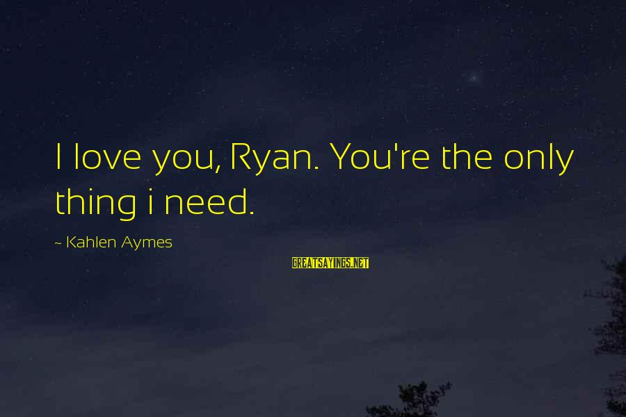 Strategicon Sayings By Kahlen Aymes: I love you, Ryan. You're the only thing i need.