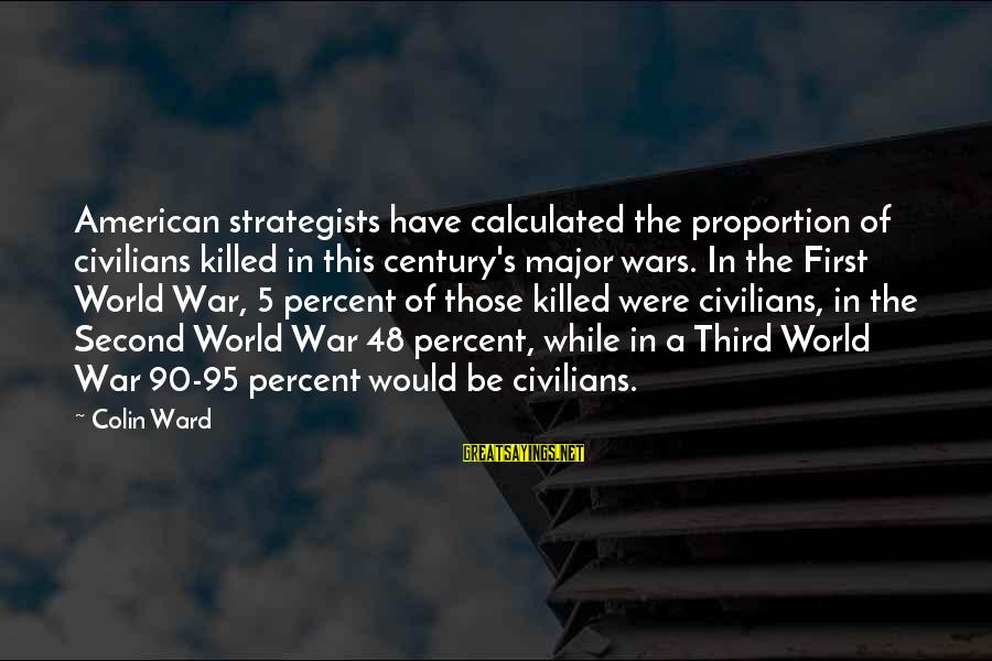 Strategists Sayings By Colin Ward: American strategists have calculated the proportion of civilians killed in this century's major wars. In
