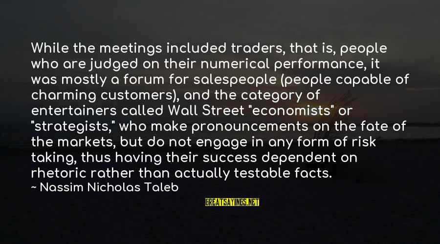Strategists Sayings By Nassim Nicholas Taleb: While the meetings included traders, that is, people who are judged on their numerical performance,