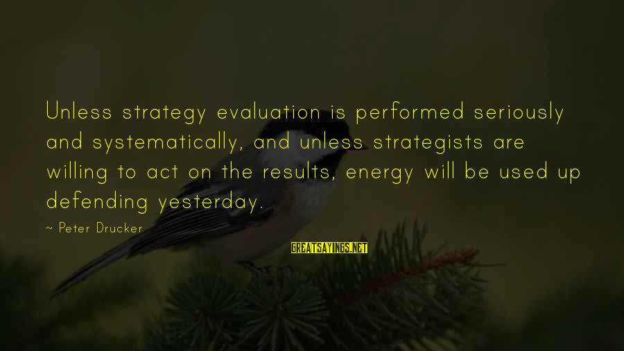 Strategists Sayings By Peter Drucker: Unless strategy evaluation is performed seriously and systematically, and unless strategists are willing to act