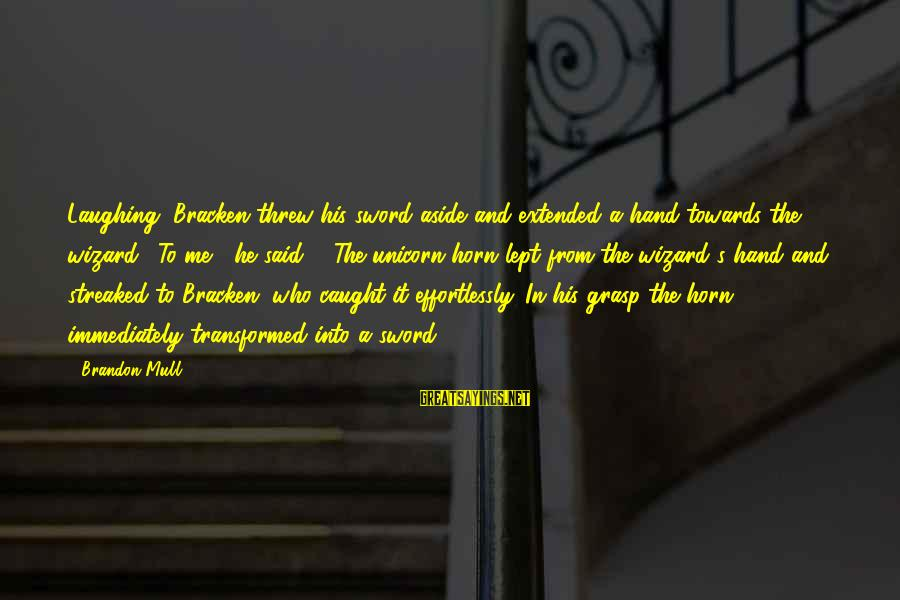 "Streaked Sayings By Brandon Mull: Laughing, Bracken threw his sword aside and extended a hand towards the wizard. ""To me,"""