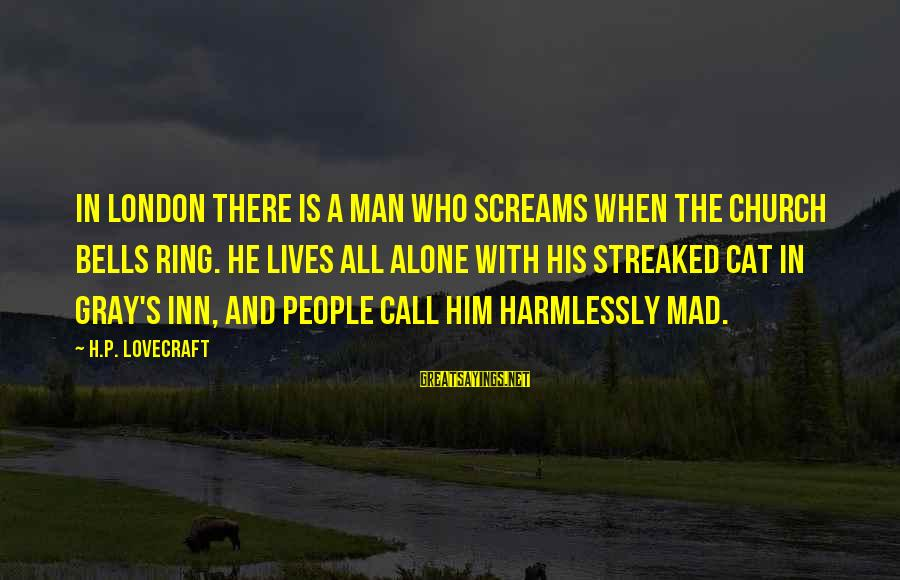 Streaked Sayings By H.P. Lovecraft: In London there is a man who screams when the church bells ring. He lives