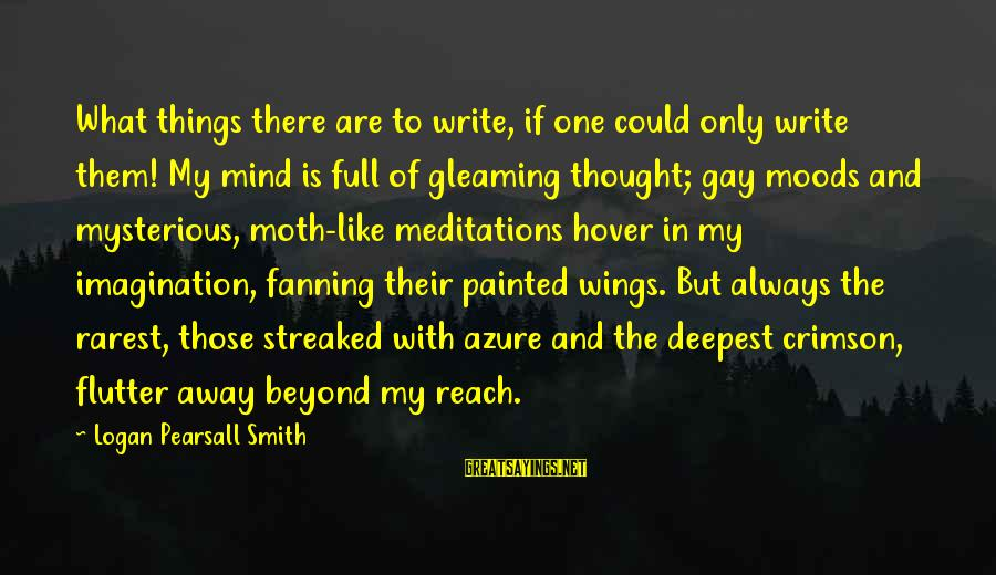 Streaked Sayings By Logan Pearsall Smith: What things there are to write, if one could only write them! My mind is