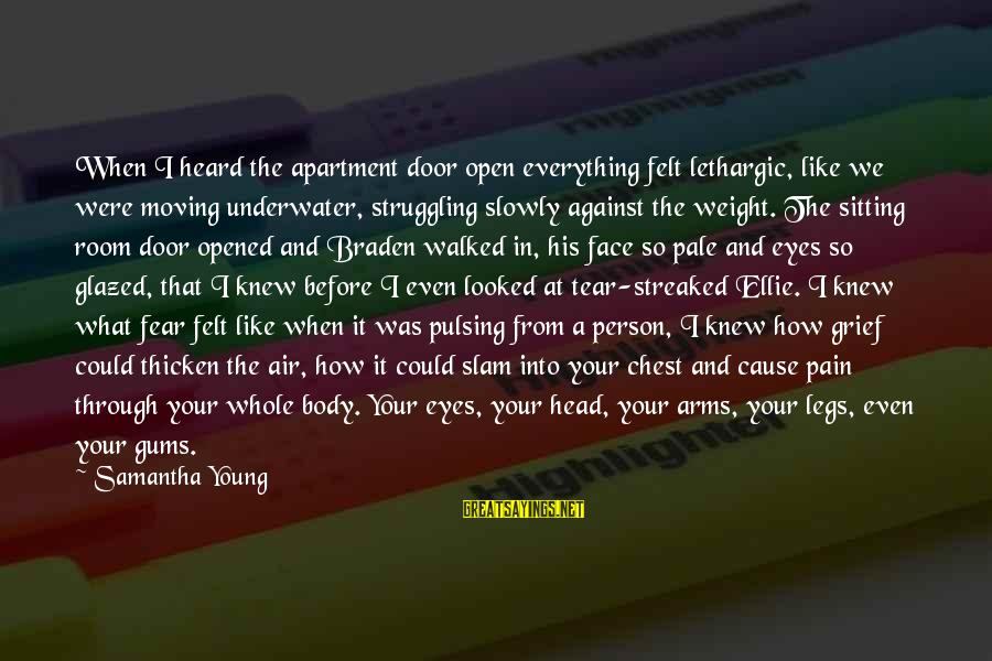 Streaked Sayings By Samantha Young: When I heard the apartment door open everything felt lethargic, like we were moving underwater,