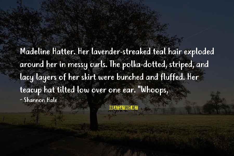 Streaked Sayings By Shannon Hale: Madeline Hatter. Her lavender-streaked teal hair exploded around her in messy curls. The polka-dotted, striped,