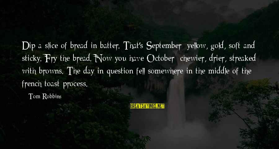 Streaked Sayings By Tom Robbins: Dip a slice of bread in batter. That's September: yellow, gold, soft and sticky. Fry