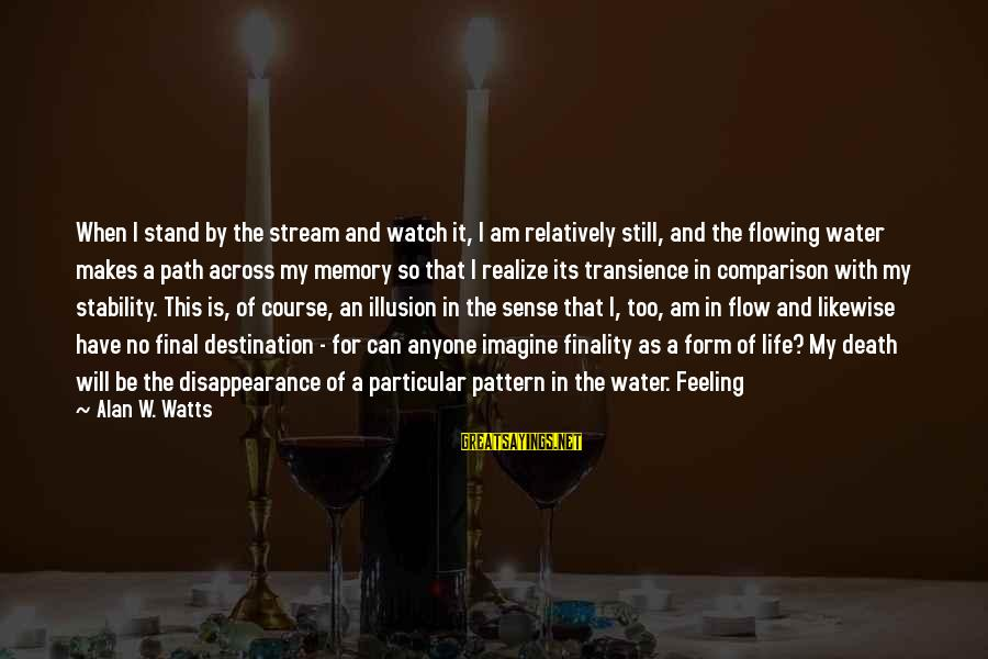 Stream Flow Sayings By Alan W. Watts: When I stand by the stream and watch it, I am relatively still, and the