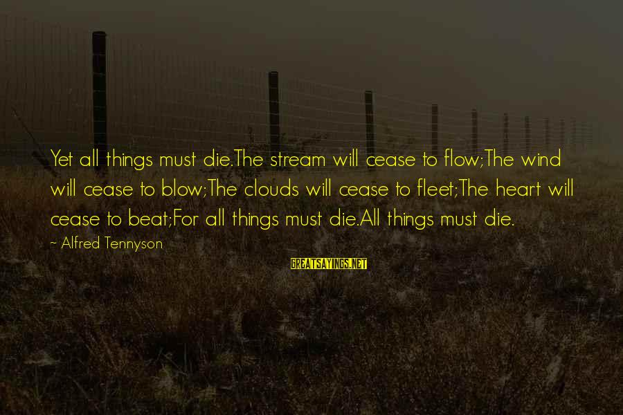 Stream Flow Sayings By Alfred Tennyson: Yet all things must die.The stream will cease to flow;The wind will cease to blow;The