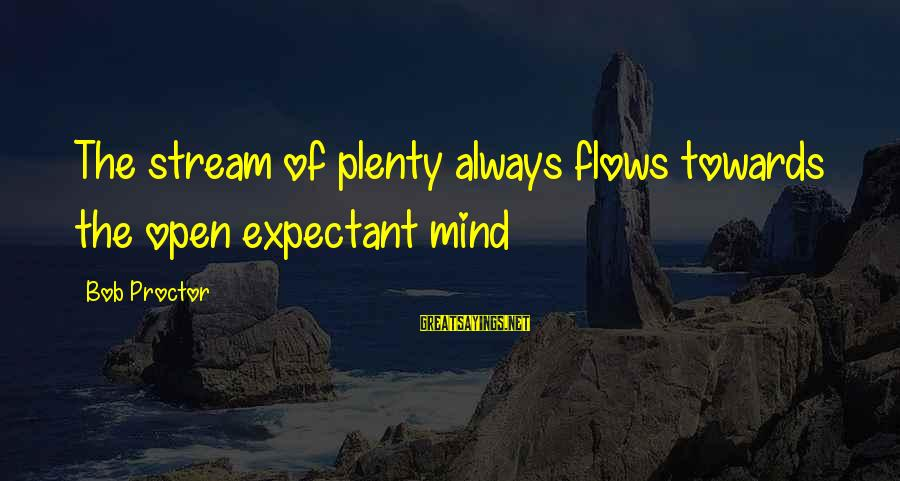 Stream Flow Sayings By Bob Proctor: The stream of plenty always flows towards the open expectant mind