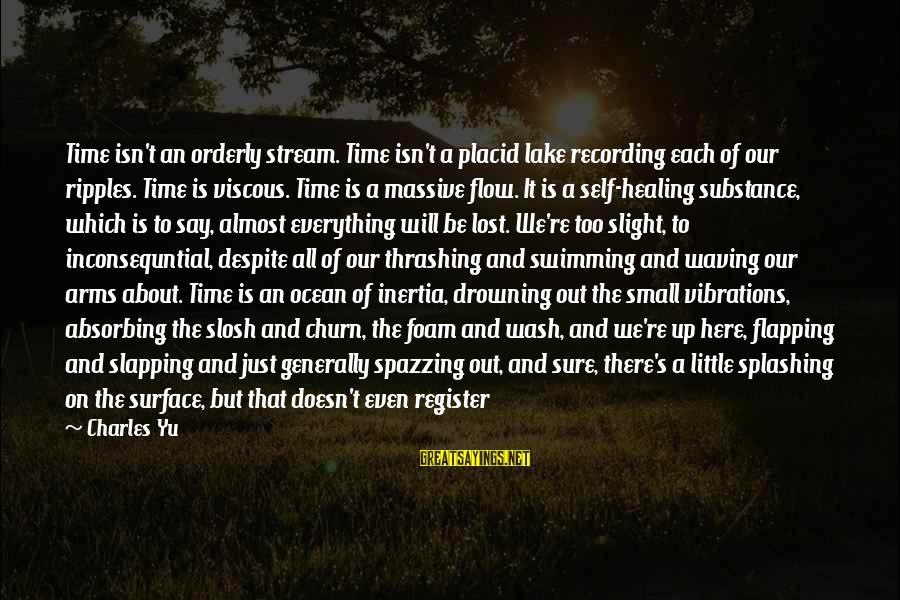 Stream Flow Sayings By Charles Yu: Time isn't an orderly stream. Time isn't a placid lake recording each of our ripples.