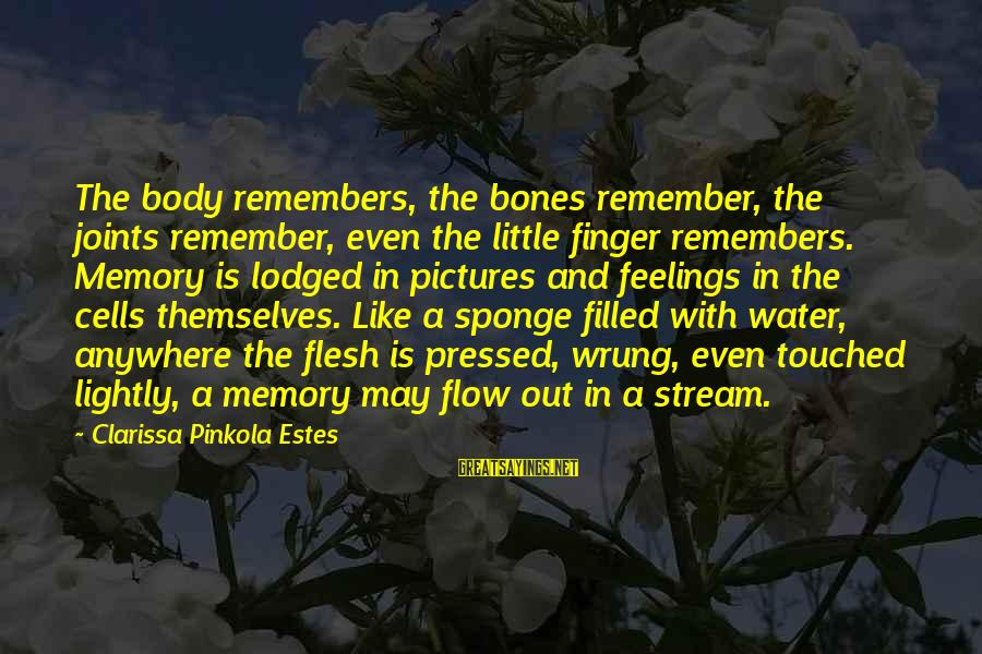 Stream Flow Sayings By Clarissa Pinkola Estes: The body remembers, the bones remember, the joints remember, even the little finger remembers. Memory