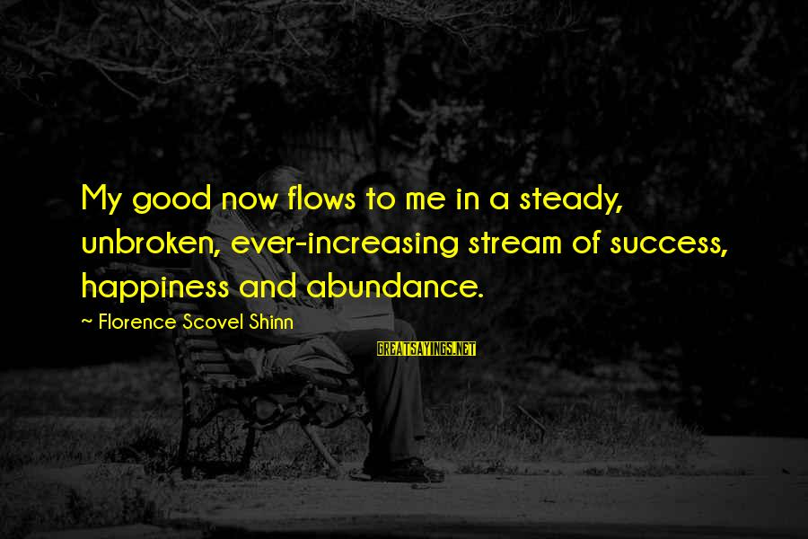 Stream Flow Sayings By Florence Scovel Shinn: My good now flows to me in a steady, unbroken, ever-increasing stream of success, happiness