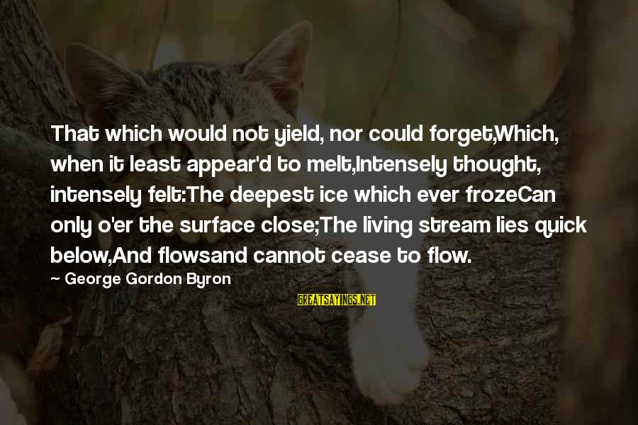 Stream Flow Sayings By George Gordon Byron: That which would not yield, nor could forget,Which, when it least appear'd to melt,Intensely thought,