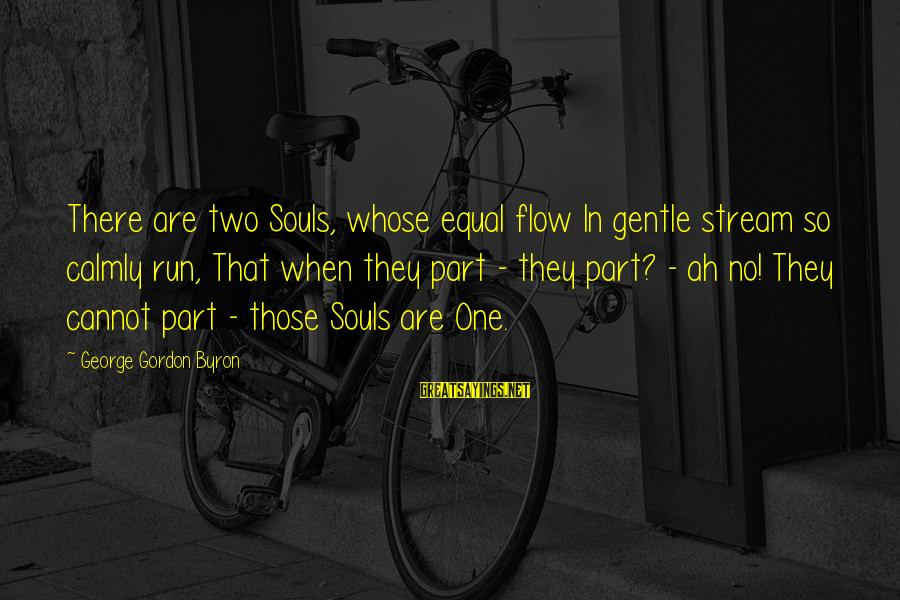 Stream Flow Sayings By George Gordon Byron: There are two Souls, whose equal flow In gentle stream so calmly run, That when
