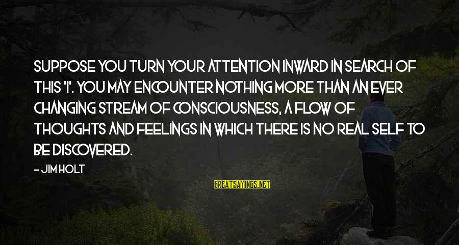 Stream Flow Sayings By Jim Holt: Suppose you turn your attention inward in search of this 'I'. You may encounter nothing