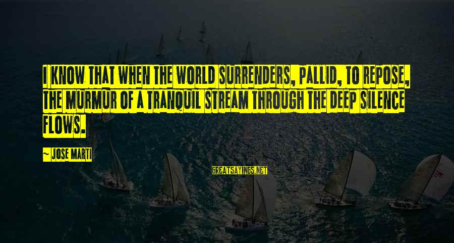 Stream Flow Sayings By Jose Marti: I know that when the world surrenders, pallid, to repose, the murmur of a tranquil
