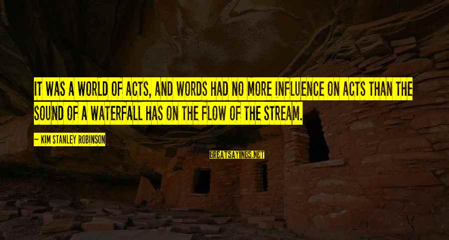 Stream Flow Sayings By Kim Stanley Robinson: It was a world of acts, and words had no more influence on acts than