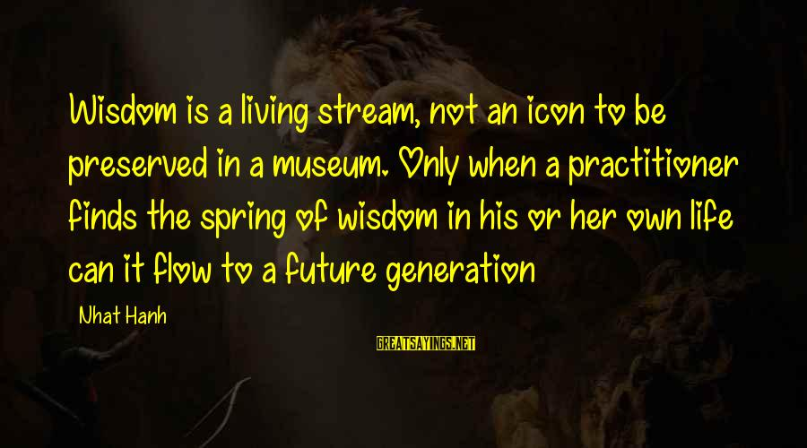Stream Flow Sayings By Nhat Hanh: Wisdom is a living stream, not an icon to be preserved in a museum. Only
