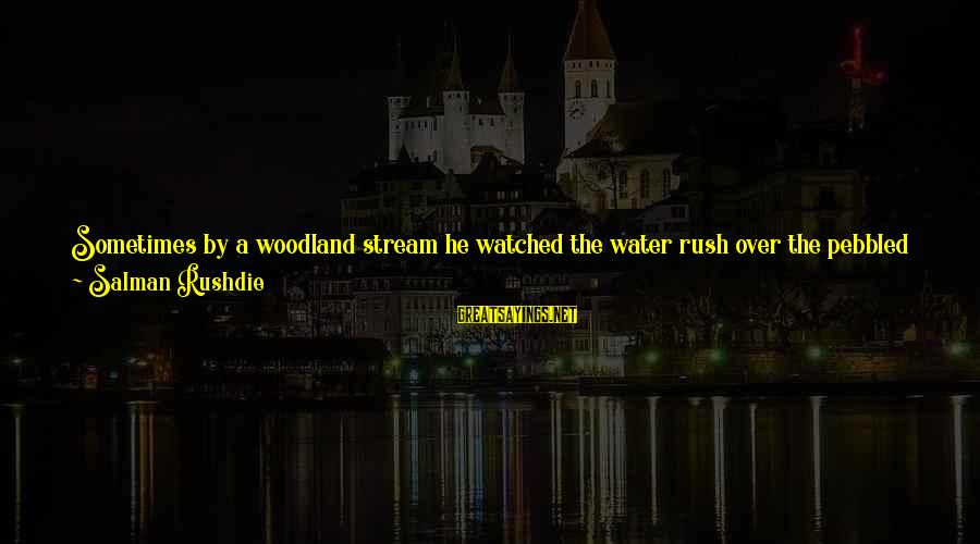 Stream Flow Sayings By Salman Rushdie: Sometimes by a woodland stream he watched the water rush over the pebbled bed, its