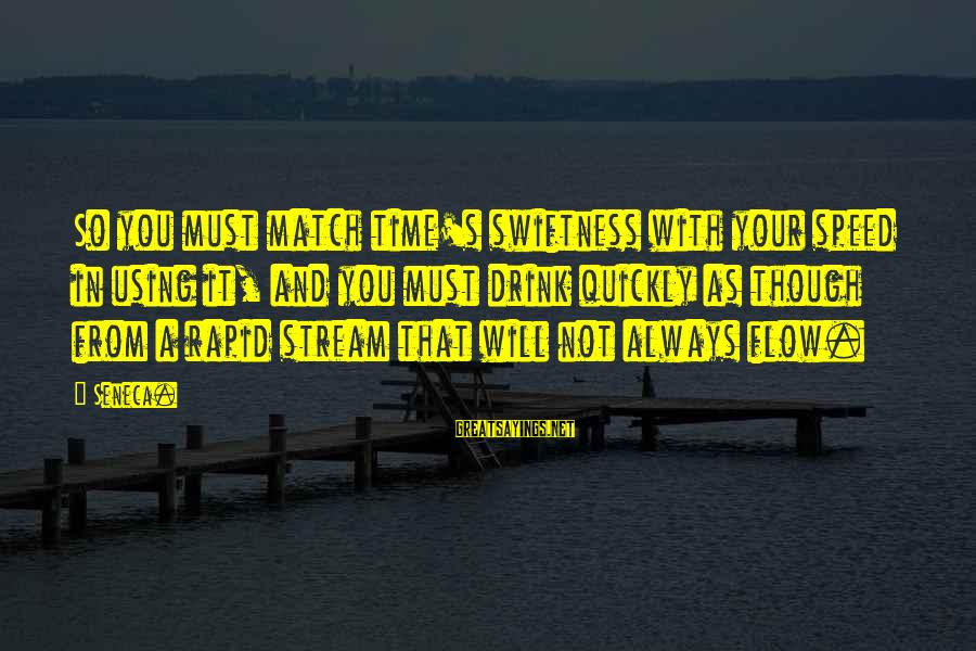Stream Flow Sayings By Seneca.: So you must match time's swiftness with your speed in using it, and you must