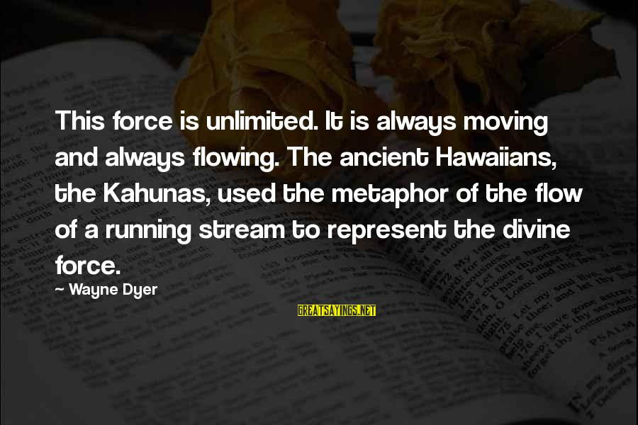 Stream Flow Sayings By Wayne Dyer: This force is unlimited. It is always moving and always flowing. The ancient Hawaiians, the