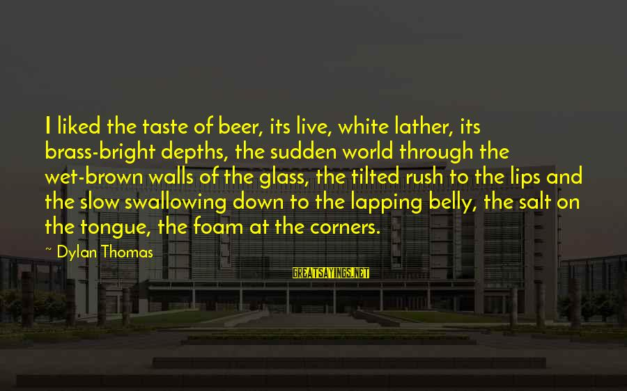 Street Urchin Sayings By Dylan Thomas: I liked the taste of beer, its live, white lather, its brass-bright depths, the sudden
