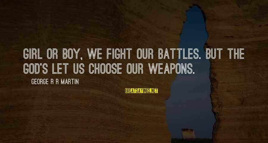 Stregnth Sayings By George R R Martin: Girl or boy, we fight our battles. But the God's let us choose our weapons.