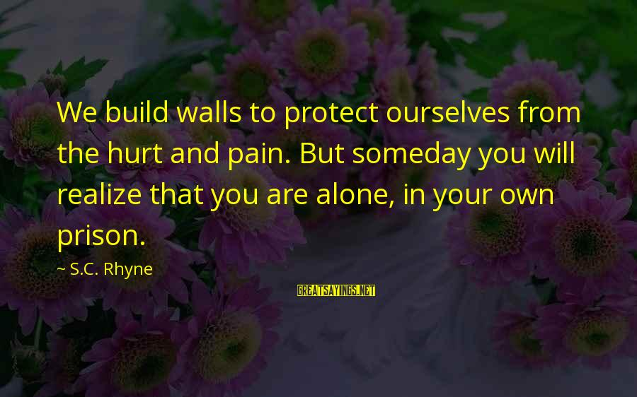 Stregnth Sayings By S.C. Rhyne: We build walls to protect ourselves from the hurt and pain. But someday you will