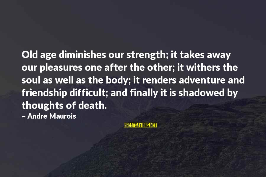 Strength After Death Sayings By Andre Maurois: Old age diminishes our strength; it takes away our pleasures one after the other; it
