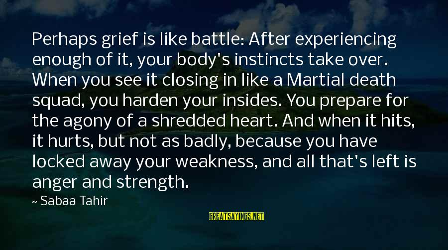 Strength After Death Sayings By Sabaa Tahir: Perhaps grief is like battle: After experiencing enough of it, your body's instincts take over.