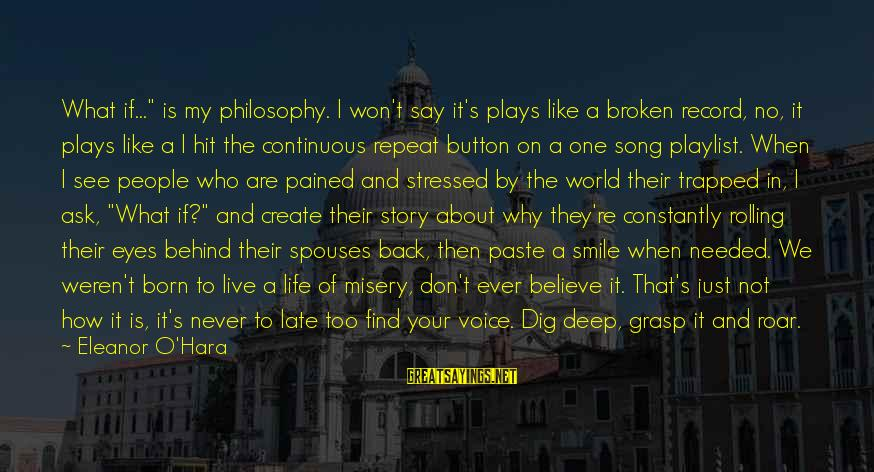 "Stressed Life Sayings By Eleanor O'Hara: What if..."" is my philosophy. I won't say it's plays like a broken record, no,"