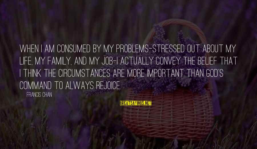 Stressed Life Sayings By Francis Chan: When I am consumed by my problems-stressed out about my life, my family, and my