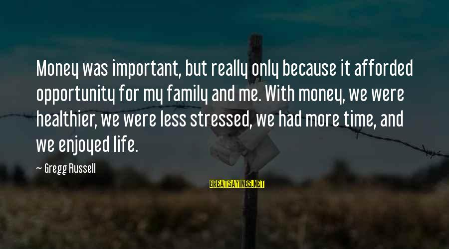 Stressed Life Sayings By Gregg Russell: Money was important, but really only because it afforded opportunity for my family and me.