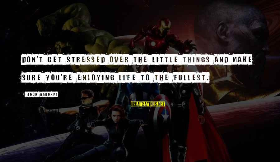 Stressed Life Sayings By Jack Barakat: Don't get stressed over the little things and make sure you're enjoying life to the