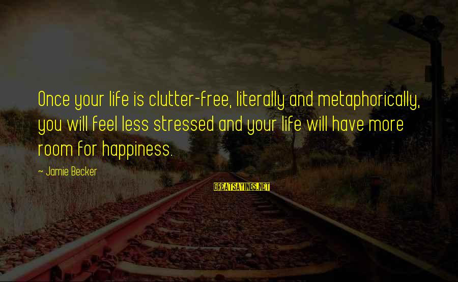 Stressed Life Sayings By Jamie Becker: Once your life is clutter-free, literally and metaphorically, you will feel less stressed and your
