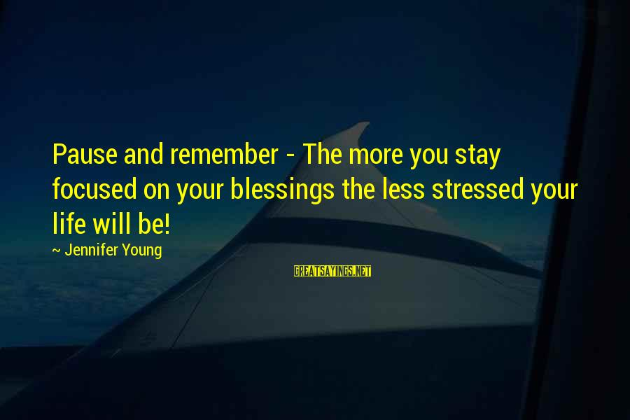 Stressed Life Sayings By Jennifer Young: Pause and remember - The more you stay focused on your blessings the less stressed