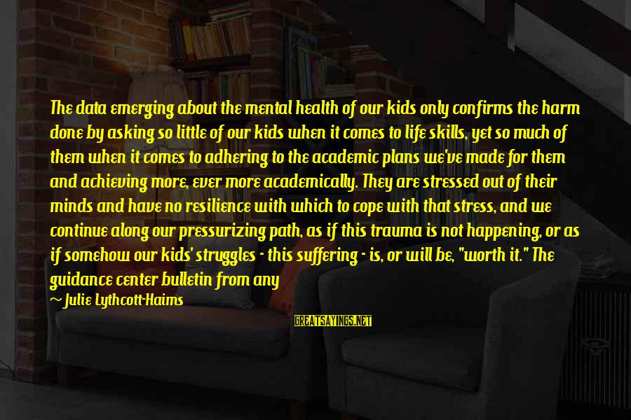 Stressed Life Sayings By Julie Lythcott-Haims: The data emerging about the mental health of our kids only confirms the harm done