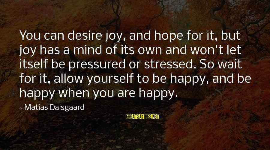 Stressed Life Sayings By Matias Dalsgaard: You can desire joy, and hope for it, but joy has a mind of its